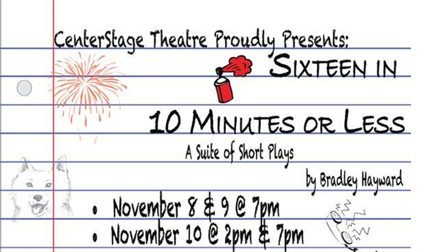 text: centerstage theatre proudly presents sixteen in 10 minutes or less a suite of short plays by bradley hayward.