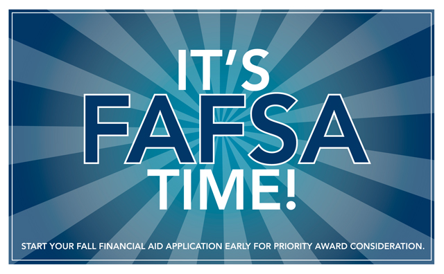 It's FAFSA Time Start your fall financial aid application early for priority award consideration.